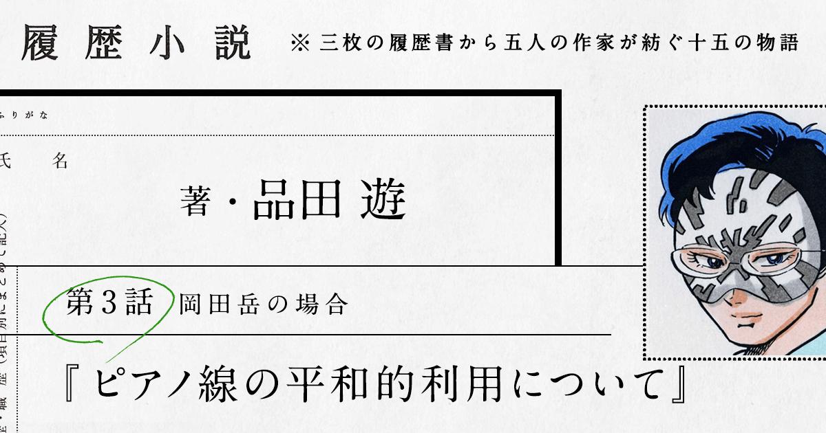 品田遊 第3話「ピアノ線の平和的利用について」|履歴小説