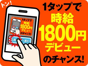 ★たった1タップで高時給デビュー!今だけ!時給1800円START★即勤務OK★サポ—トもバッチリ!